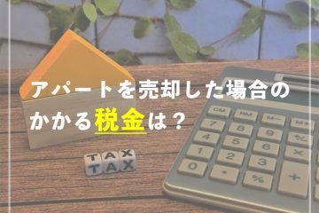 (電卓と家の模型)アパートを売却した場合のかかる税金は?
